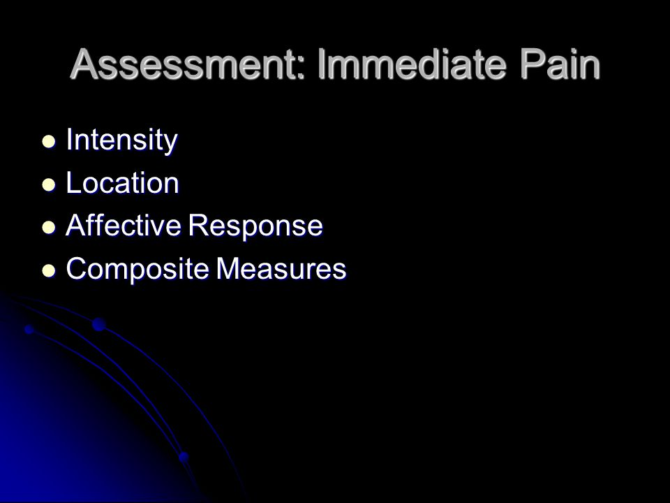 Assessment: Immediate Pain Intensity Intensity Location Location Affective Response Affective Response Composite Measures Composite Measures