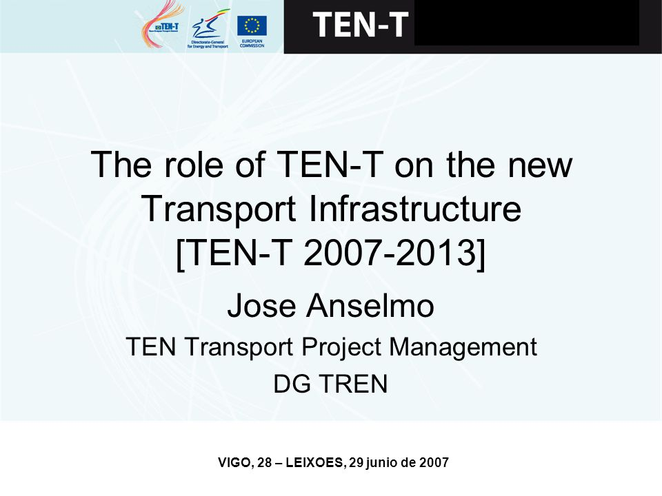 VIGO, 28 – LEIXOES, 29 junio de 2007 The role of TEN-T on the new Transport Infrastructure [TEN-T 2007-2013] Jose Anselmo TEN Transport Project Manage