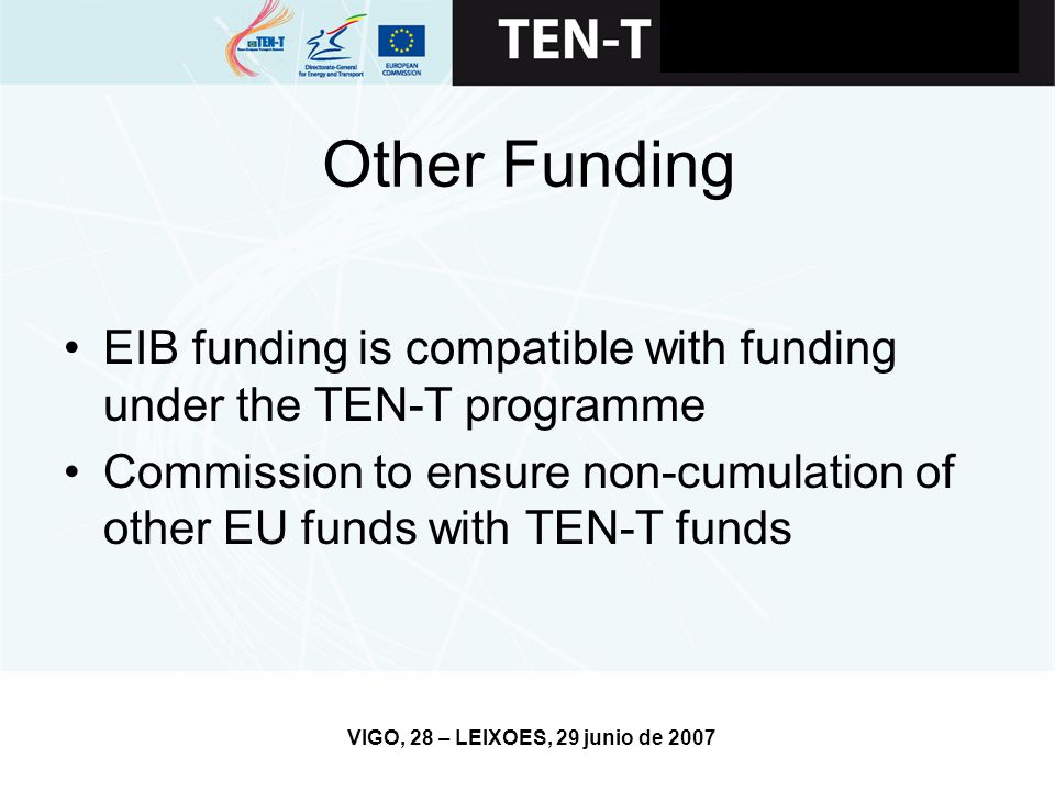 VIGO, 28 – LEIXOES, 29 junio de 2007 Other Funding EIB funding is compatible with funding under the TEN-T programme Commission to ensure non-cumulation of other EU funds with TEN-T funds
