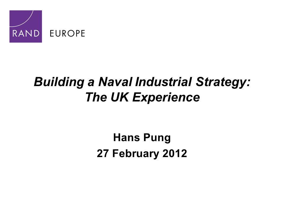 Building a Naval Industrial Strategy: The UK Experience Hans Pung 27 February 2012