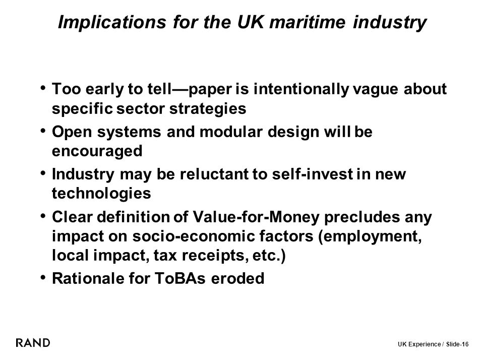 UK Experience / Slide-16 Implications for the UK maritime industry Too early to tell—paper is intentionally vague about specific sector strategies Open systems and modular design will be encouraged Industry may be reluctant to self-invest in new technologies Clear definition of Value-for-Money precludes any impact on socio-economic factors (employment, local impact, tax receipts, etc.) Rationale for ToBAs eroded