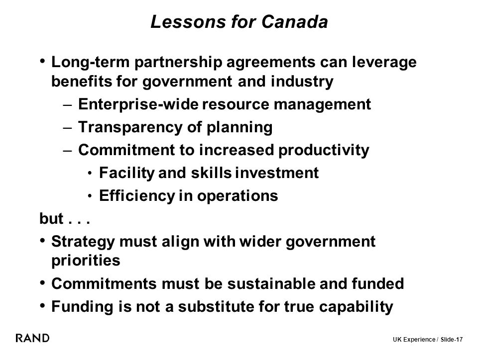 UK Experience / Slide-17 Lessons for Canada Long-term partnership agreements can leverage benefits for government and industry –Enterprise-wide resource management –Transparency of planning –Commitment to increased productivity Facility and skills investment Efficiency in operations but...