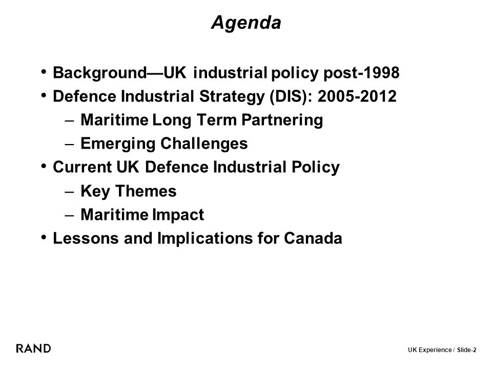 UK Experience / Slide-2 Agenda Background—UK industrial policy post-1998 Defence Industrial Strategy (DIS): 2005-2012 –Maritime Long Term Partnering –Emerging Challenges Current UK Defence Industrial Policy –Key Themes –Maritime Impact Lessons and Implications for Canada