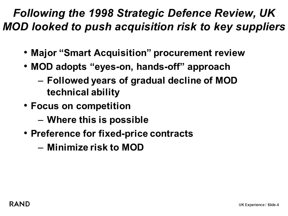UK Experience / Slide-4 Following the 1998 Strategic Defence Review, UK MOD looked to push acquisition risk to key suppliers Major Smart Acquisition procurement review MOD adopts eyes-on, hands-off approach –Followed years of gradual decline of MOD technical ability Focus on competition –Where this is possible Preference for fixed-price contracts –Minimize risk to MOD