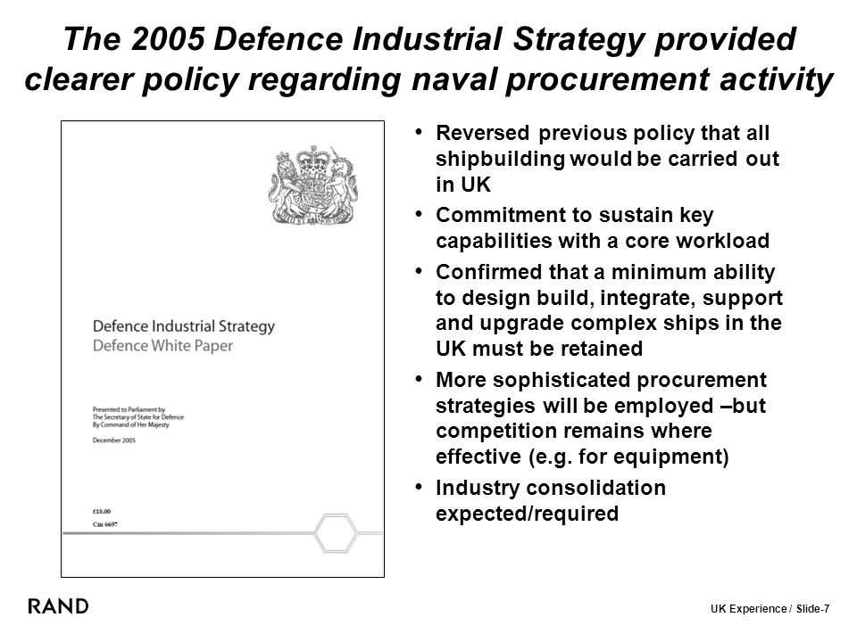UK Experience / Slide-7 The 2005 Defence Industrial Strategy provided clearer policy regarding naval procurement activity Reversed previous policy that all shipbuilding would be carried out in UK Commitment to sustain key capabilities with a core workload Confirmed that a minimum ability to design build, integrate, support and upgrade complex ships in the UK must be retained More sophisticated procurement strategies will be employed –but competition remains where effective (e.g.