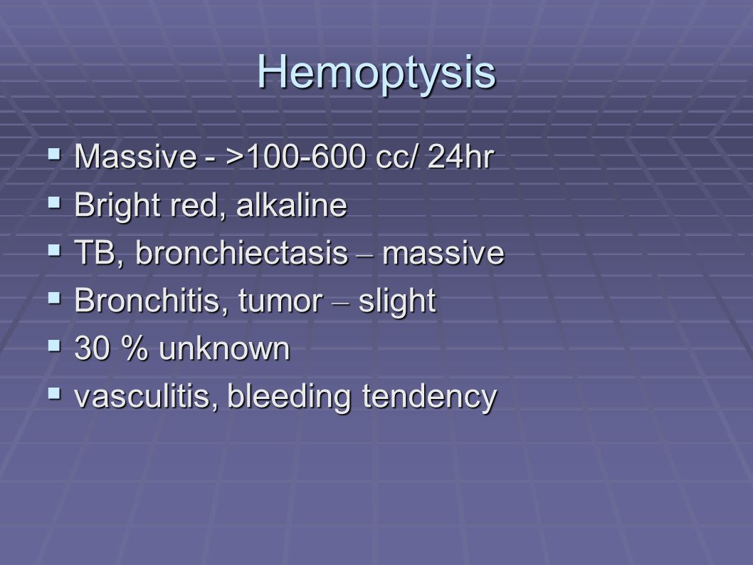 Hemoptysis  Massive - >100-600 cc/ 24hr  Bright red, alkaline  TB, bronchiectasis – massive  Bronchitis, tumor – slight  30 % unknown  vasculitis, bleeding tendency