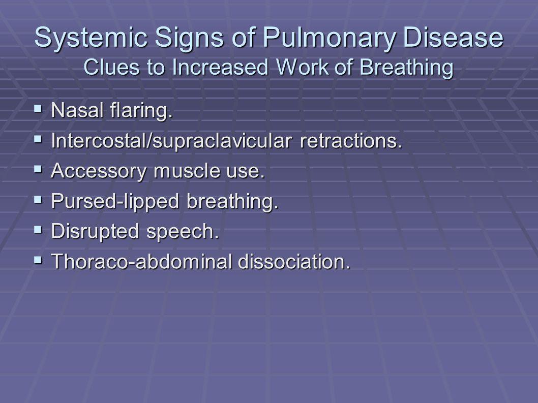 Visual Examination of the Chest Breathing Patterns Rate, Depth, Regularity Rate, Depth, Regularity Normal Adults:12-20/min Infants: 44/min Tachypnea Rapid, shallow breathing Hyperypnea Rapid, deep breathing Hyperventilation Kussmaul breathing (metabolic acidosis) Bradypnea Cheyne-Stokes breathing Regular rate, irregular depth MAY be normal e.g., heart failure Ataxic breathing Biot's breathing Irregularly irregular e.g., brain medullary injury Sighs Hyperventilation syndrome 1 sigh per 200 breaths