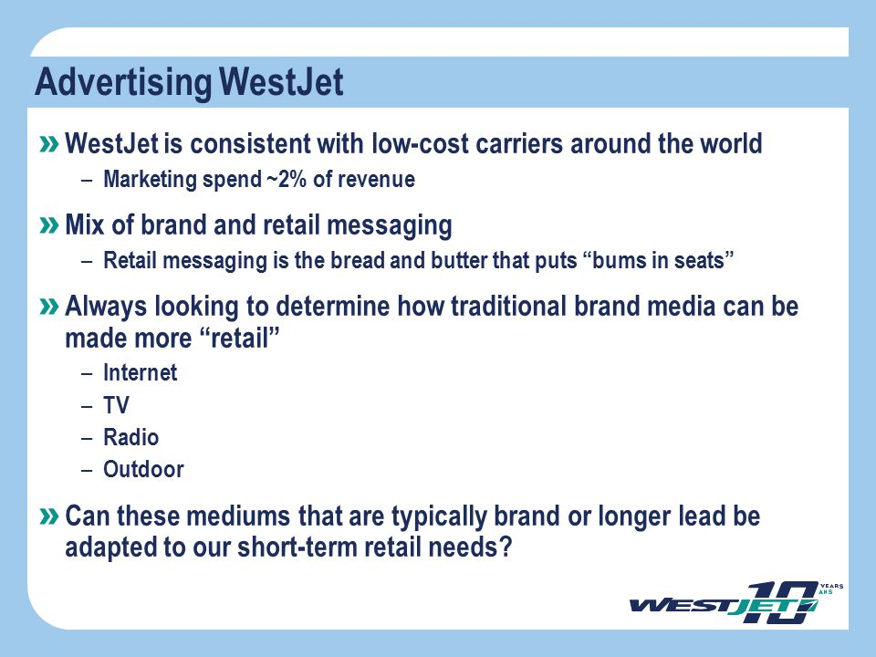 Advertising WestJet » WestJet is consistent with low-cost carriers around the world – Marketing spend ~2% of revenue » Mix of brand and retail messagi