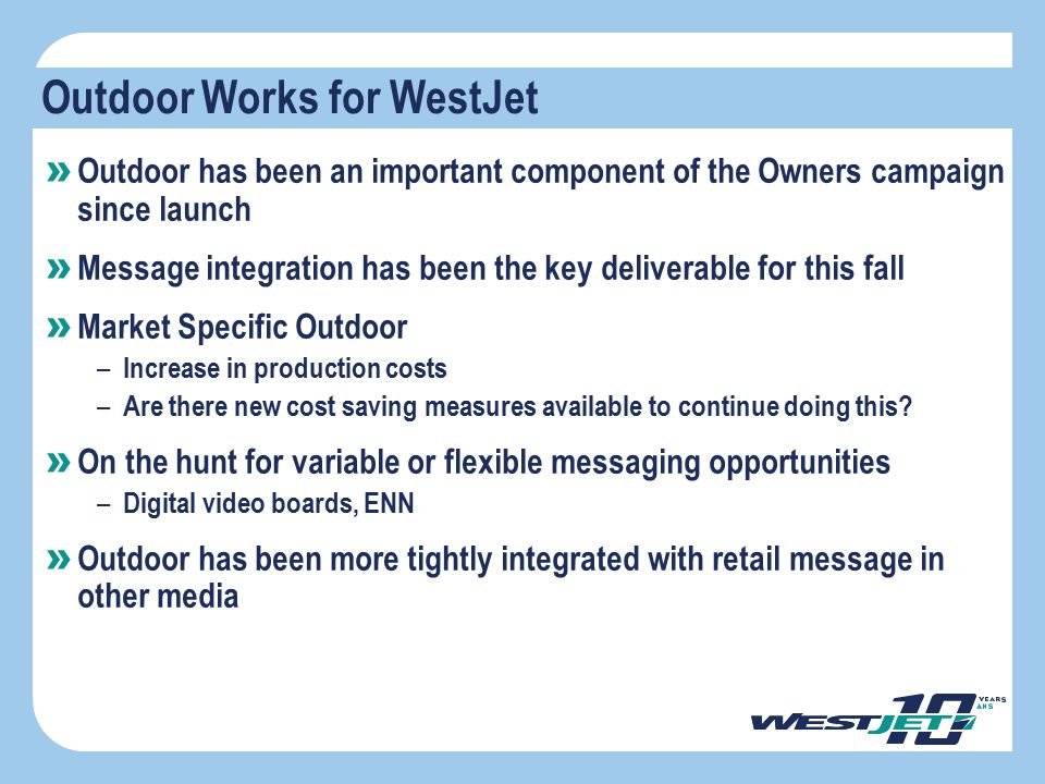 Outdoor Works for WestJet » Outdoor has been an important component of the Owners campaign since launch » Message integration has been the key deliver