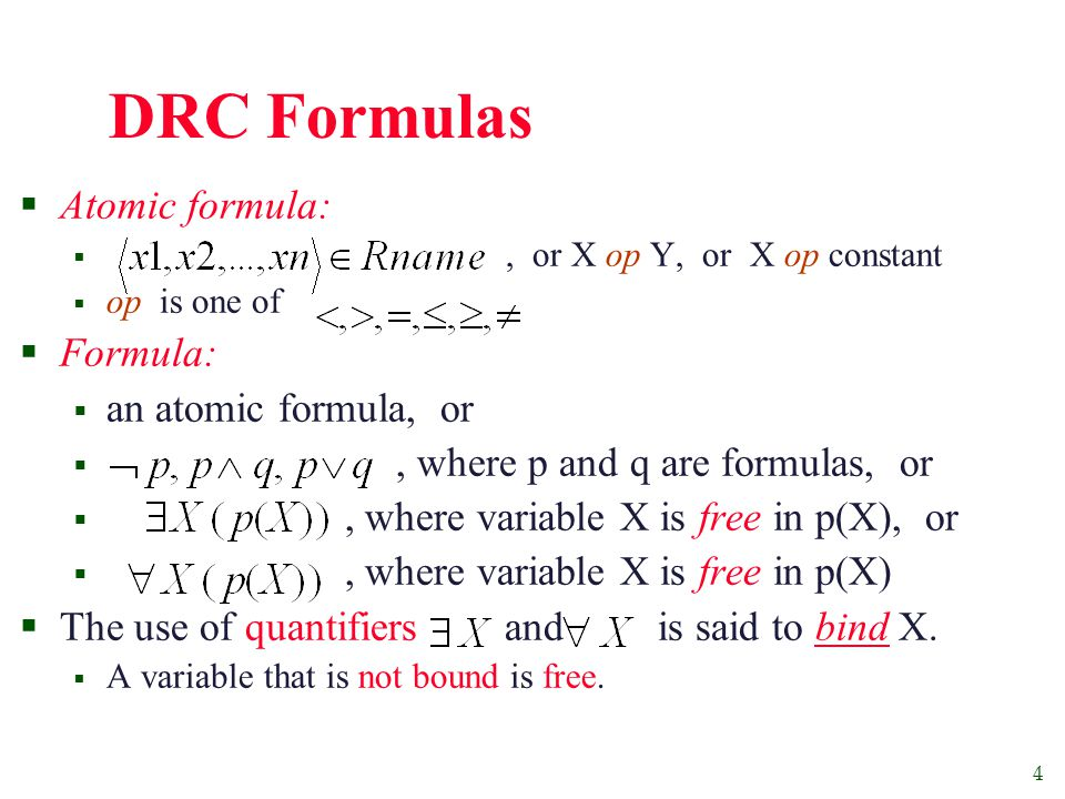 4 DRC Formulas  Atomic formula: , or X op Y, or X op constant  op is one of  Formula:  an atomic formula, or , where p and q are formulas, or , where variable X is free in p(X), or , where variable X is free in p(X)  The use of quantifiers and is said to bind X.