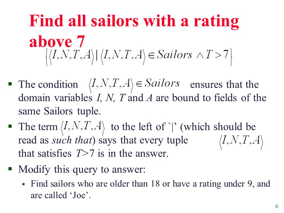 7 Find sailors rated > 7 who've reserved boat #103  We have used as a shorthand for  Note the use of to find a tuple in Reserves that `joins with' the Sailors tuple under consideration.