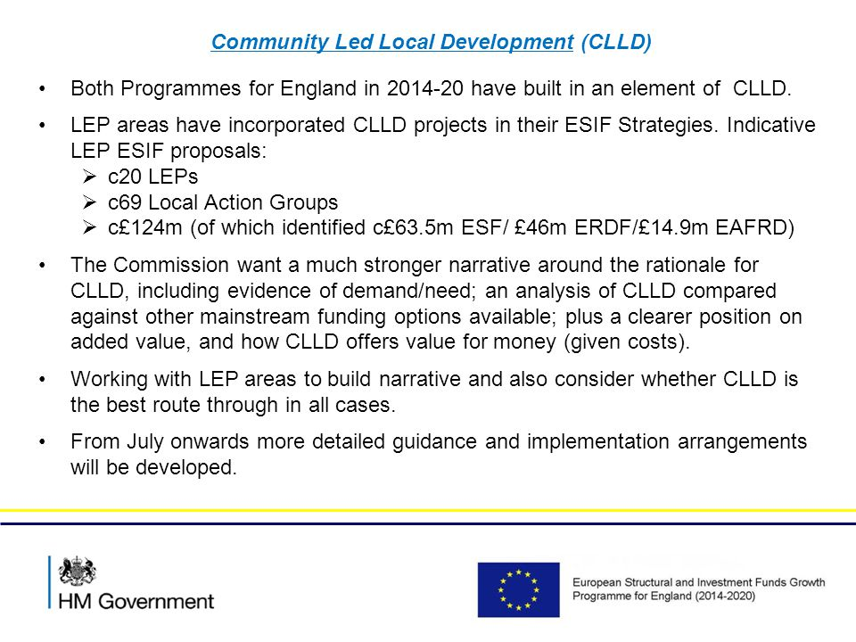 Community Led Local Development (CLLD) Next steps…… EU Commission feedback integrated and where possible addressed in drafting of intervention logic and content of the ESF/ERDF and EAFRD programming documents (July) Agreement of CLLD within Partnership Agreement and Operational Programmes (last towards end of 2014/Jan 2015) Finalisation of ESIF assessment and agreement of CLLD within ESIFs ongoing (to Jan 2015) Launch and operationalisation of CLLD from January 2015 Further guidance to local partners will be issued in the Summer