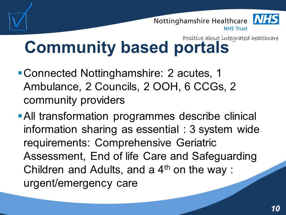 10 Community based portals  Connected Nottinghamshire: 2 acutes, 1 Ambulance, 2 Councils, 2 OOH, 6 CCGs, 2 community providers  All transformation programmes describe clinical information sharing as essential : 3 system wide requirements: Comprehensive Geriatric Assessment, End of life Care and Safeguarding Children and Adults, and a 4 th on the way : urgent/emergency care