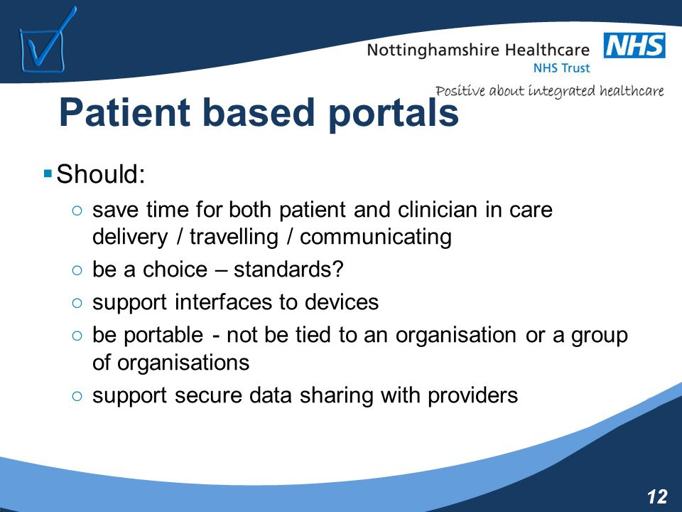 12 Patient based portals  Should: ○save time for both patient and clinician in care delivery / travelling / communicating ○be a choice – standards.