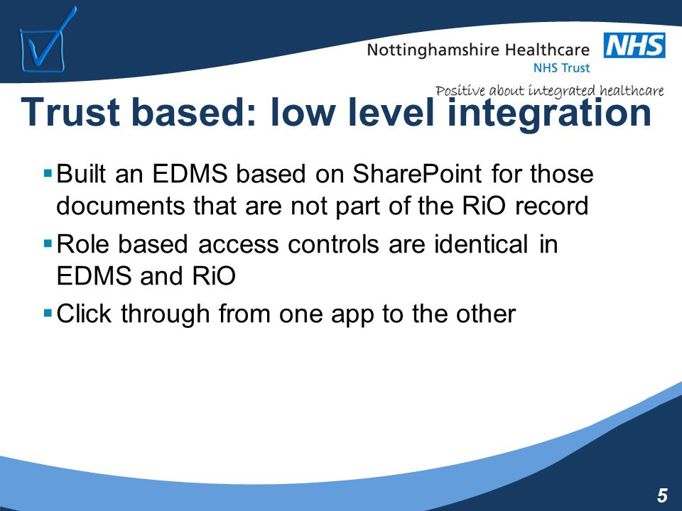 5 Trust based: low level integration  Built an EDMS based on SharePoint for those documents that are not part of the RiO record  Role based access controls are identical in EDMS and RiO  Click through from one app to the other