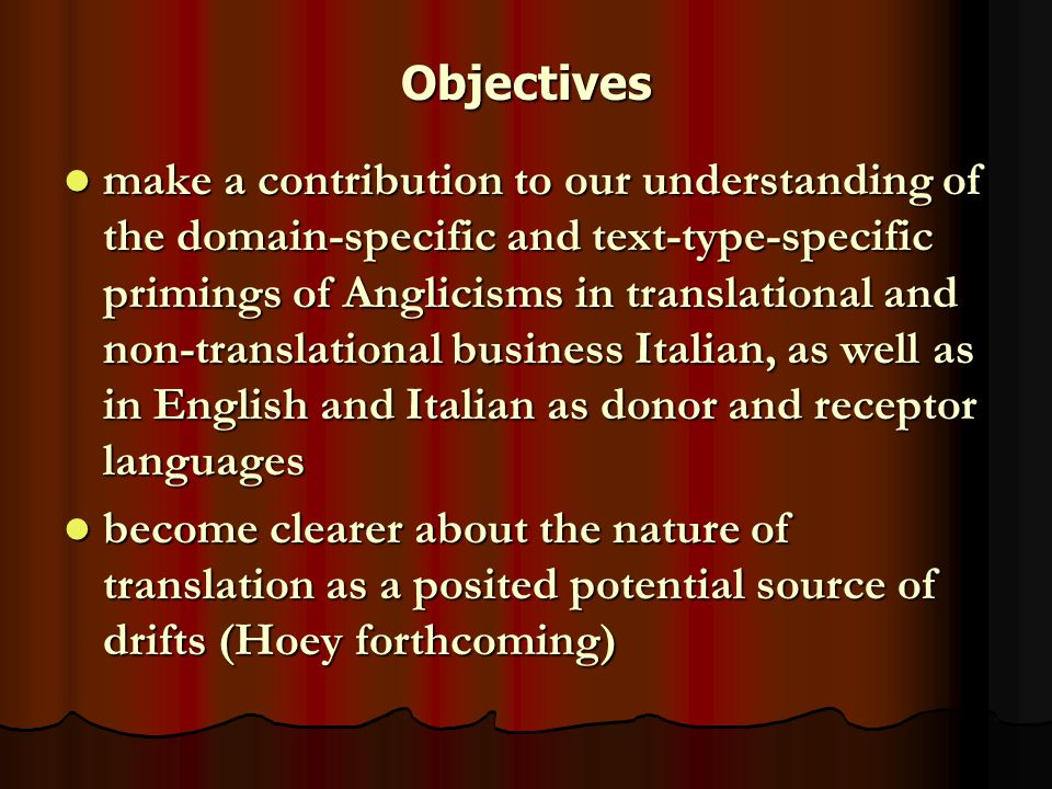 Objectives make a contribution to our understanding of the domain-specific and text-type-specific primings of Anglicisms in translational and non-translational business Italian, as well as in English and Italian as donor and receptor languages make a contribution to our understanding of the domain-specific and text-type-specific primings of Anglicisms in translational and non-translational business Italian, as well as in English and Italian as donor and receptor languages become clearer about the nature of translation as a posited potential source of drifts (Hoey forthcoming) become clearer about the nature of translation as a posited potential source of drifts (Hoey forthcoming)