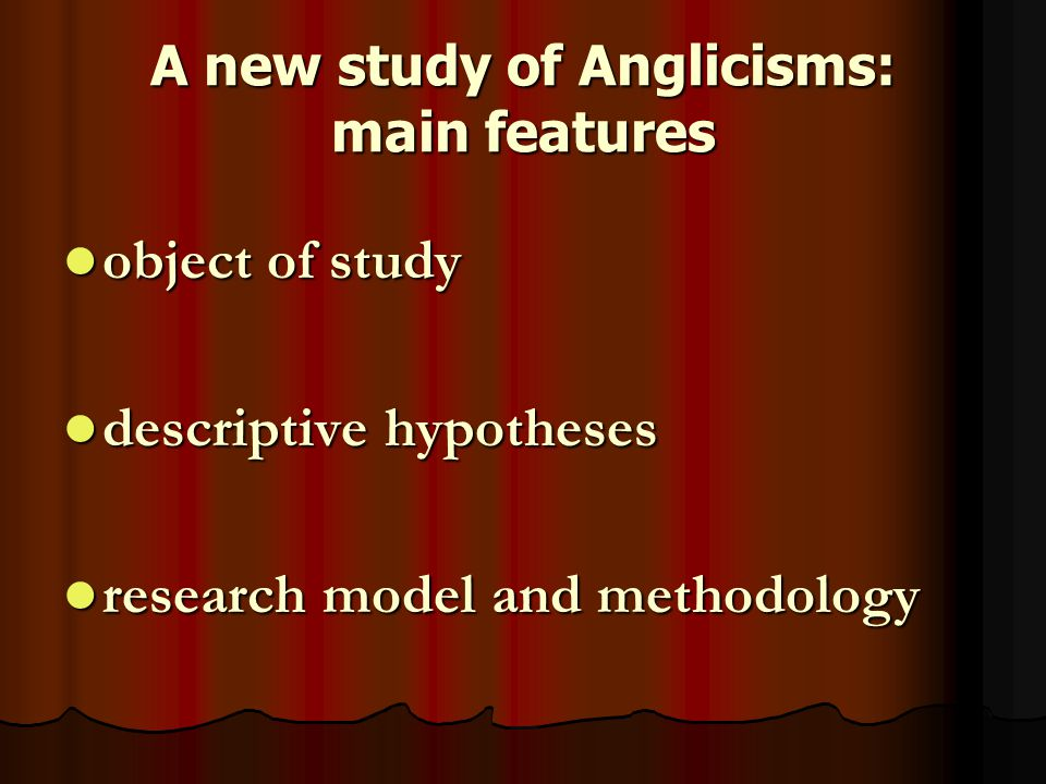 A new study of Anglicisms: main features object of study object of study descriptive hypotheses descriptive hypotheses research model and methodology research model and methodology