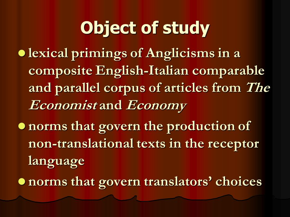 Object of study lexical primings of Anglicisms in a composite English-Italian comparable and parallel corpus of articles from The Economist and Economy lexical primings of Anglicisms in a composite English-Italian comparable and parallel corpus of articles from The Economist and Economy norms that govern the production of non-translational texts in the receptor language norms that govern the production of non-translational texts in the receptor language norms that govern translators' choices norms that govern translators' choices
