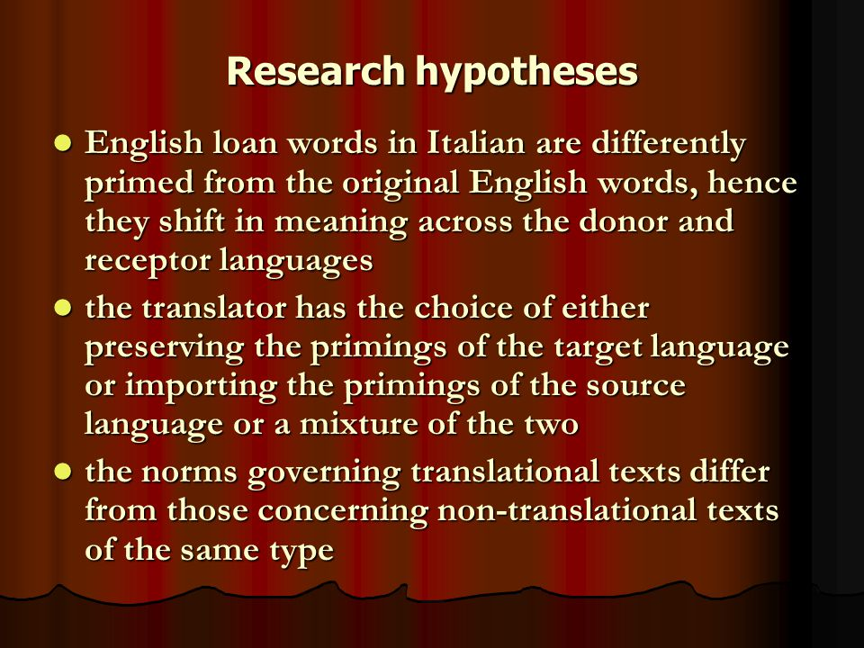 Research hypotheses English loan words in Italian are differently primed from the original English words, hence they shift in meaning across the donor and receptor languages English loan words in Italian are differently primed from the original English words, hence they shift in meaning across the donor and receptor languages the translator has the choice of either preserving the primings of the target language or importing the primings of the source language or a mixture of the two the translator has the choice of either preserving the primings of the target language or importing the primings of the source language or a mixture of the two the norms governing translational texts differ from those concerning non-translational texts of the same type the norms governing translational texts differ from those concerning non-translational texts of the same type