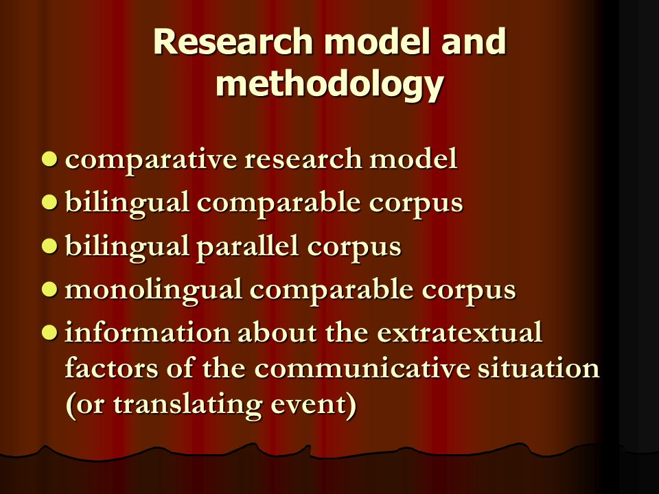 Research model and methodology comparative research model comparative research model bilingual comparable corpus bilingual comparable corpus bilingual parallel corpus bilingual parallel corpus monolingual comparable corpus monolingual comparable corpus information about the extratextual factors of the communicative situation (or translating event) information about the extratextual factors of the communicative situation (or translating event)