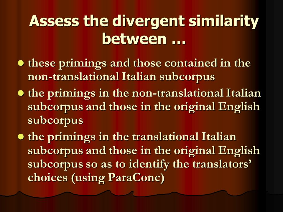 Assess the divergent similarity between … these primings and those contained in the non-translational Italian subcorpus these primings and those contained in the non-translational Italian subcorpus the primings in the non-translational Italian subcorpus and those in the original English subcorpus the primings in the non-translational Italian subcorpus and those in the original English subcorpus the primings in the translational Italian subcorpus and those in the original English subcorpus so as to identify the translators' choices (using ParaConc) the primings in the translational Italian subcorpus and those in the original English subcorpus so as to identify the translators' choices (using ParaConc)