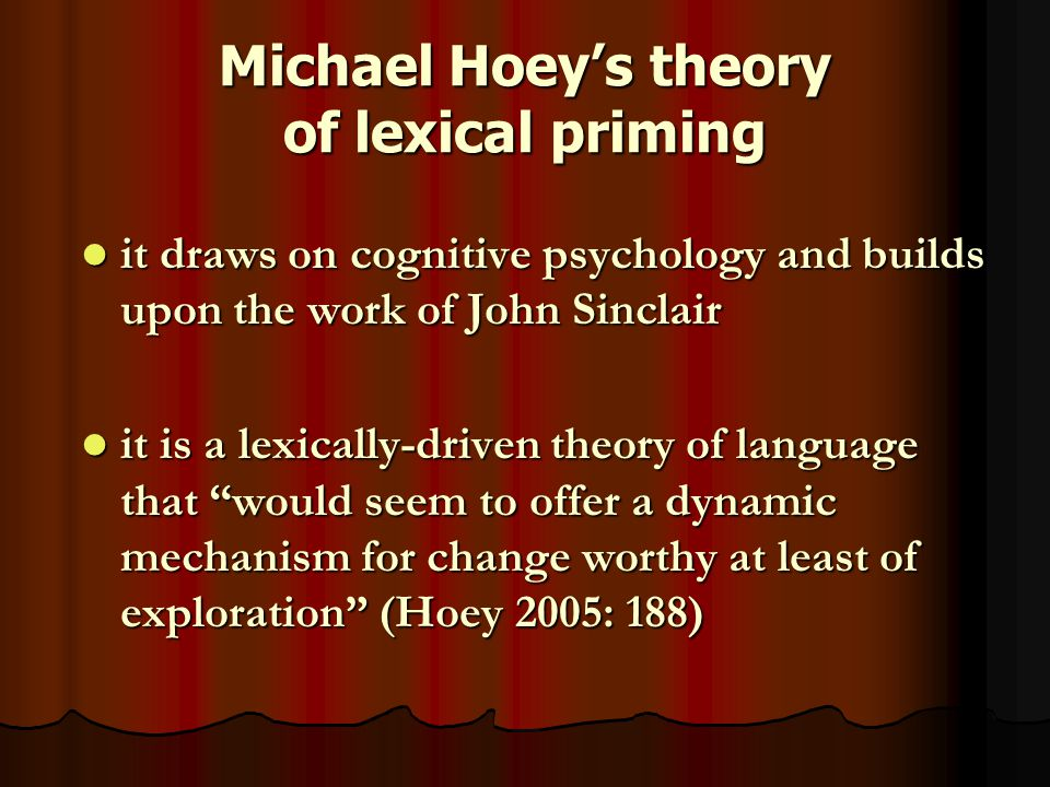 Priming in cognitive psychology a technique that allows one to study the manner by which the interconnections in the human word-store known as the mental lexicon are constructed (Rumelhart and Norman 1985: 29; Aitchison 1987: 24) a technique that allows one to study the manner by which the interconnections in the human word-store known as the mental lexicon are constructed (Rumelhart and Norman 1985: 29; Aitchison 1987: 24) a basic priming study consists in presenting subjects with two strings of letters asking them to decide as rapidly as possible whether each is a word or non-word a basic priming study consists in presenting subjects with two strings of letters asking them to decide as rapidly as possible whether each is a word or non-word