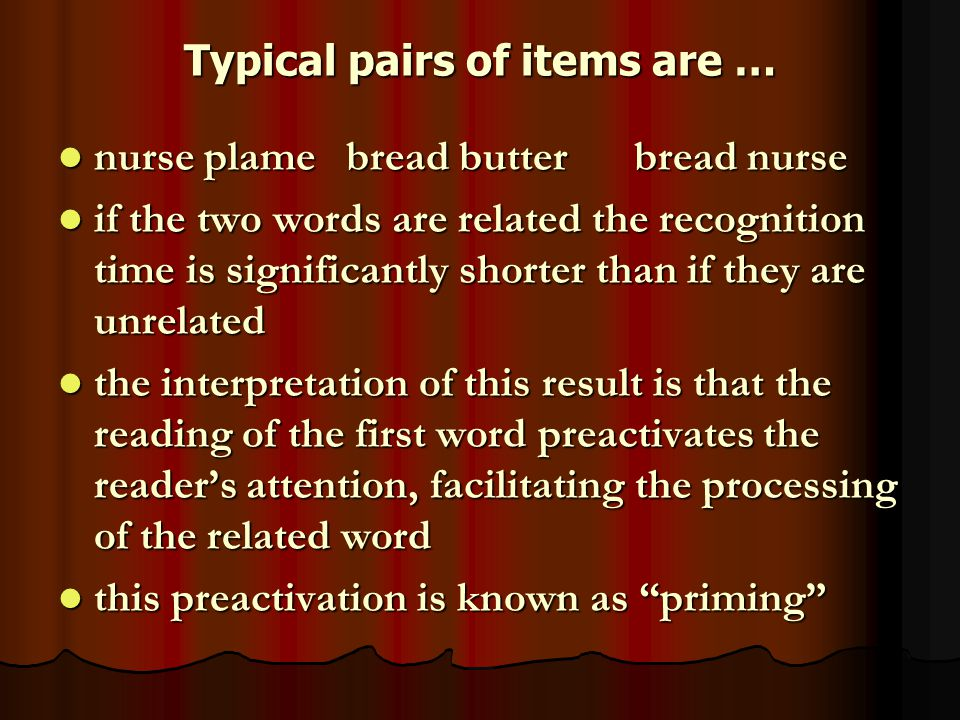 Typical pairs of items are … nurse plamebread butterbread nurse nurse plamebread butterbread nurse if the two words are related the recognition time is significantly shorter than if they are unrelated if the two words are related the recognition time is significantly shorter than if they are unrelated the interpretation of this result is that the reading of the first word preactivates the reader's attention, facilitating the processing of the related word the interpretation of this result is that the reading of the first word preactivates the reader's attention, facilitating the processing of the related word this preactivation is known as priming this preactivation is known as priming