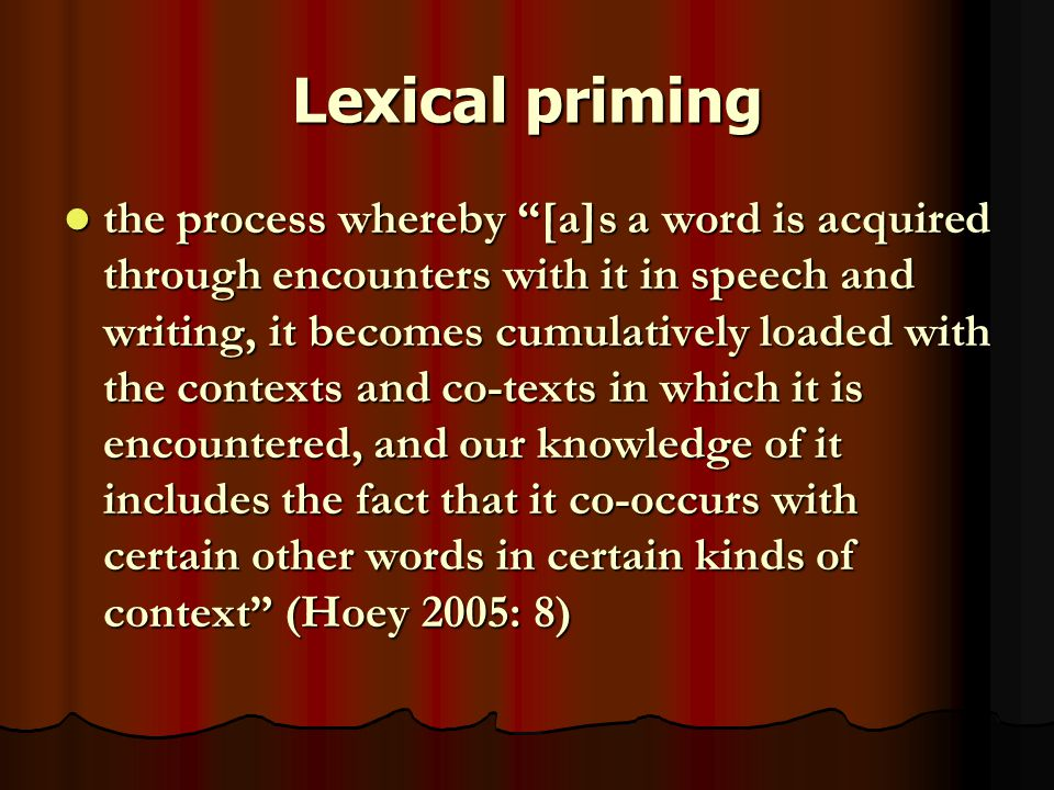 Lexical priming the process whereby [a]s a word is acquired through encounters with it in speech and writing, it becomes cumulatively loaded with the contexts and co-texts in which it is encountered, and our knowledge of it includes the fact that it co-occurs with certain other words in certain kinds of context (Hoey 2005: 8) the process whereby [a]s a word is acquired through encounters with it in speech and writing, it becomes cumulatively loaded with the contexts and co-texts in which it is encountered, and our knowledge of it includes the fact that it co-occurs with certain other words in certain kinds of context (Hoey 2005: 8)