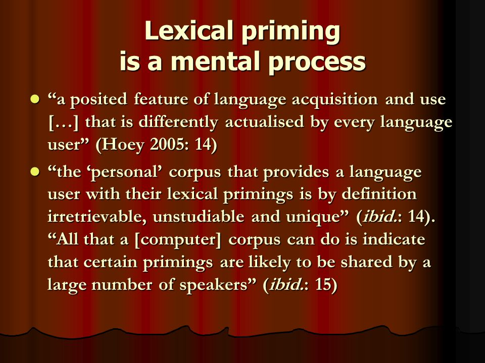 Lexical priming is a mental process a posited feature of language acquisition and use […] that is differently actualised by every language user (Hoey 2005: 14) a posited feature of language acquisition and use […] that is differently actualised by every language user (Hoey 2005: 14) the 'personal' corpus that provides a language user with their lexical primings is by definition irretrievable, unstudiable and unique (ibid.: 14).