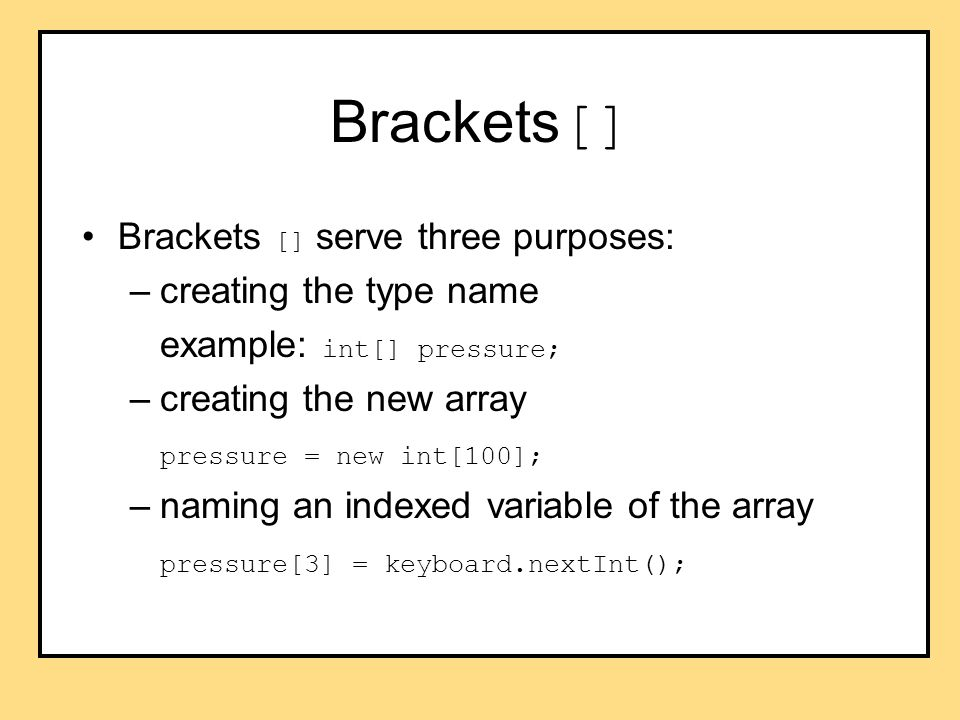 Brackets [] Brackets [] serve three purposes: –creating the type name example: int[] pressure; –creating the new array pressure = new int[100]; –naming an indexed variable of the array pressure[3] = keyboard.nextInt();