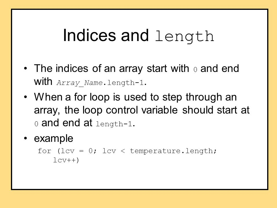 Indices and length The indices of an array start with 0 and end with Array_Name.length-1.
