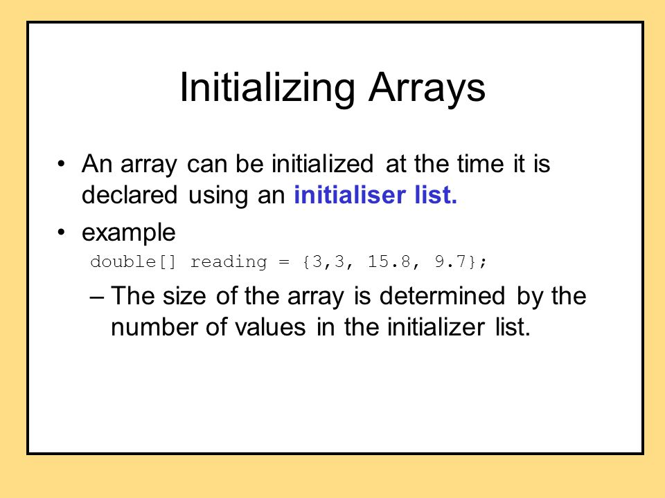 Initializing Arrays An array can be initialized at the time it is declared using an initialiser list. example double[] reading = {3,3, 15.8, 9.7}; –Th