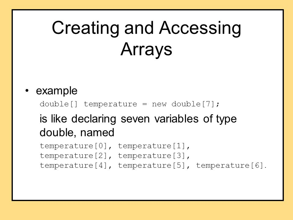Creating and Accessing Arrays example double[] temperature = new double[7]; is like declaring seven variables of type double, named temperature[0], temperature[1], temperature[2], temperature[3], temperature[4], temperature[5], temperature[6].
