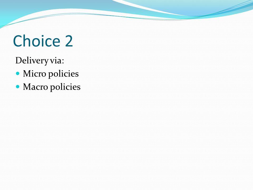 Choice 2 Delivery via: Micro policies Macro policies
