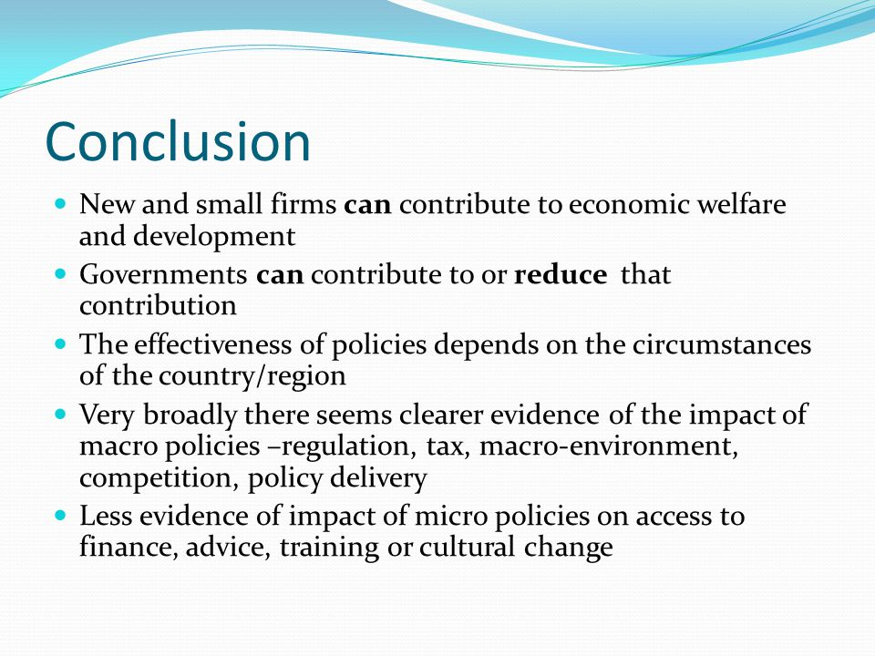 Conclusion New and small firms can contribute to economic welfare and development Governments can contribute to or reduce that contribution The effectiveness of policies depends on the circumstances of the country/region Very broadly there seems clearer evidence of the impact of macro policies –regulation, tax, macro-environment, competition, policy delivery Less evidence of impact of micro policies on access to finance, advice, training or cultural change
