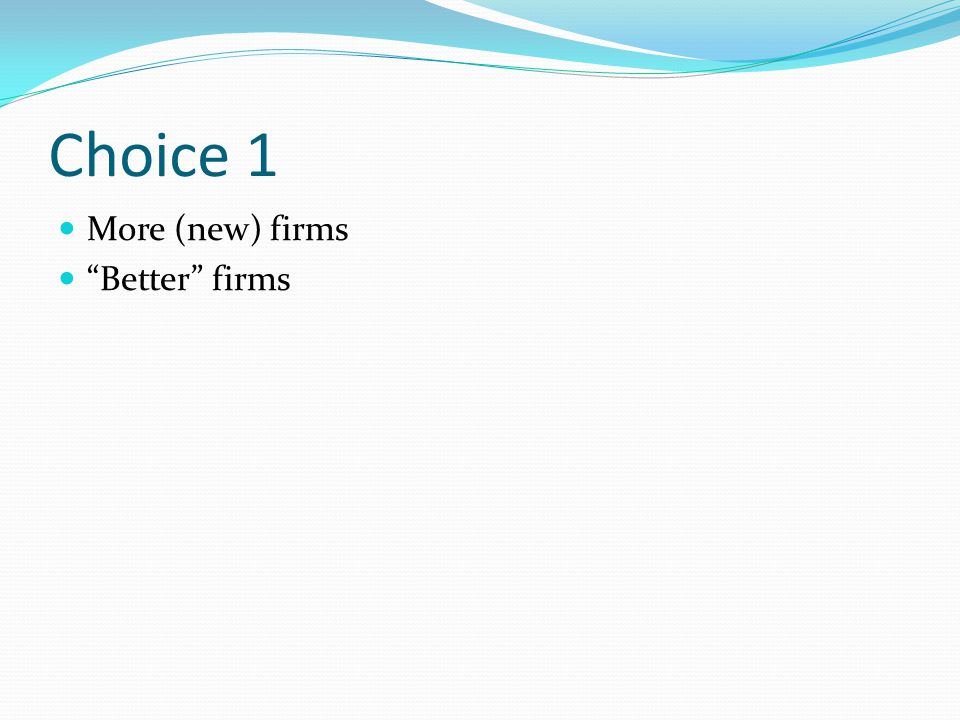 Choice 1 More (new) firms Better firms