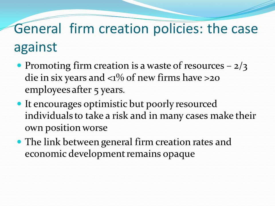 General firm creation policies: the case against Promoting firm creation is a waste of resources – 2/3 die in six years and 20 employees after 5 years.