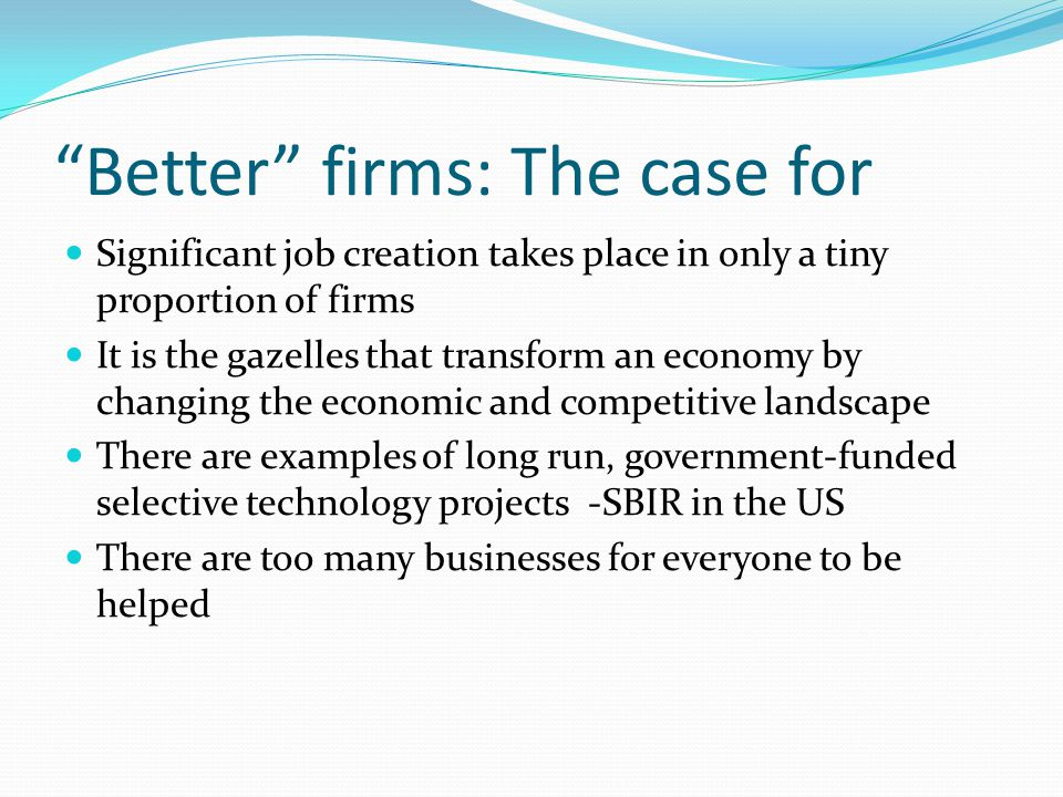 Better firms: The case for Significant job creation takes place in only a tiny proportion of firms It is the gazelles that transform an economy by changing the economic and competitive landscape There are examples of long run, government-funded selective technology projects -SBIR in the US There are too many businesses for everyone to be helped
