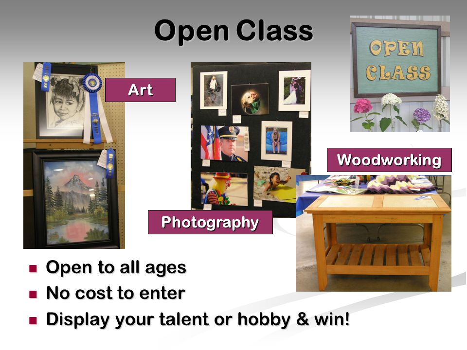 Open Class Open to all ages Open to all ages No cost to enter No cost to enter Display your talent or hobby & win.
