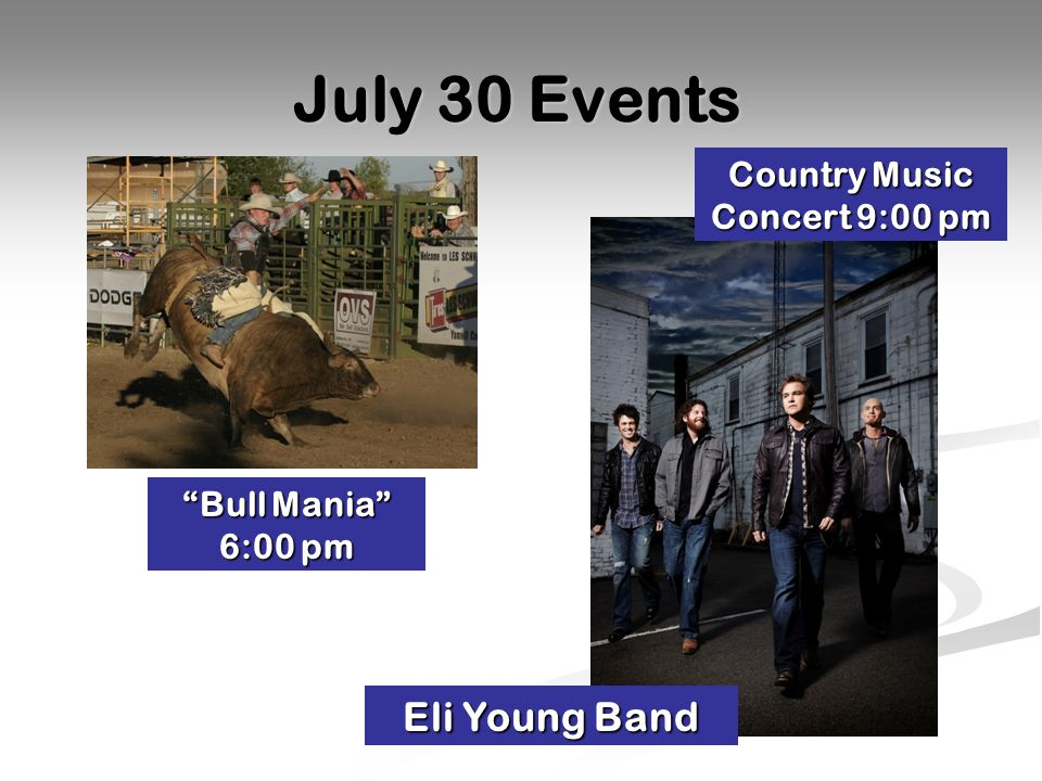 July 30 Events Bull Mania 6:00 pm Country Music Concert 9:00 pm Eli Young Band