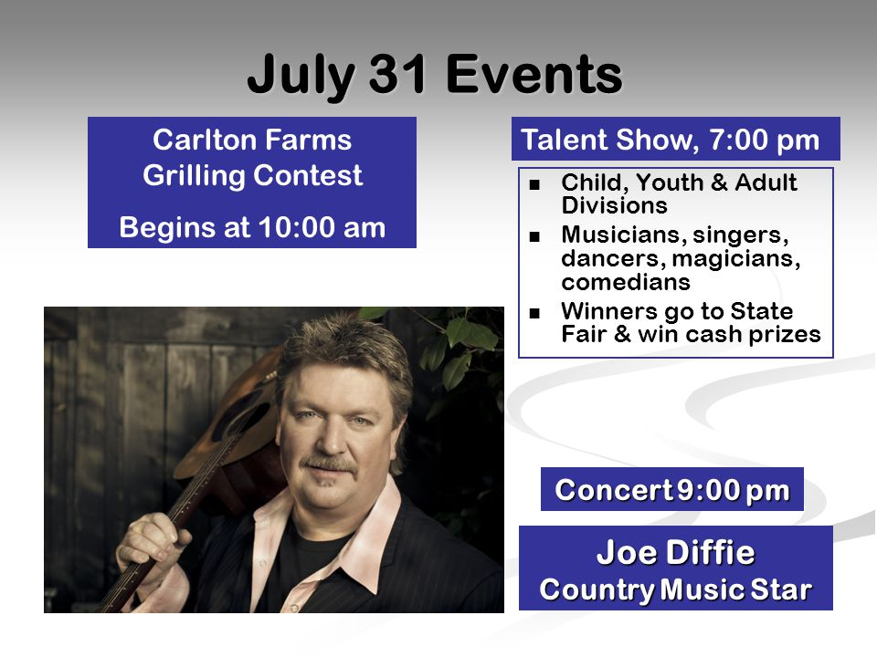 July 31 Events Talent Show, 7:00 pm Concert 9:00 pm Joe Diffie Country Music Star Child, Youth & Adult Divisions Musicians, singers, dancers, magicians, comedians Winners go to State Fair & win cash prizes Carlton Farms Grilling Contest Begins at 10:00 am