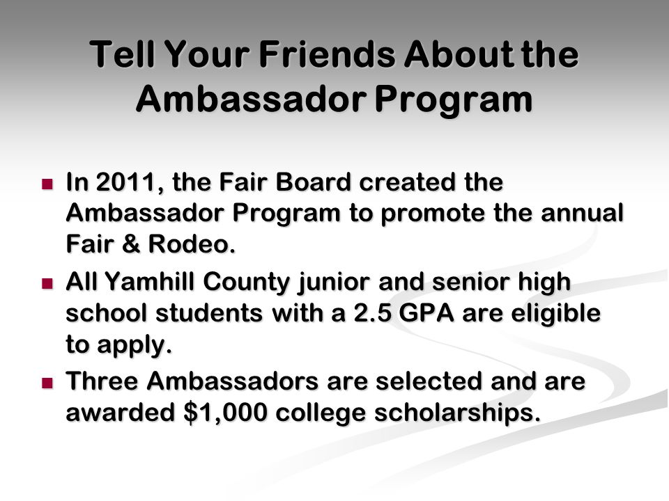 Tell Your Friends About the Ambassador Program In 2011, the Fair Board created the Ambassador Program to promote the annual Fair & Rodeo.