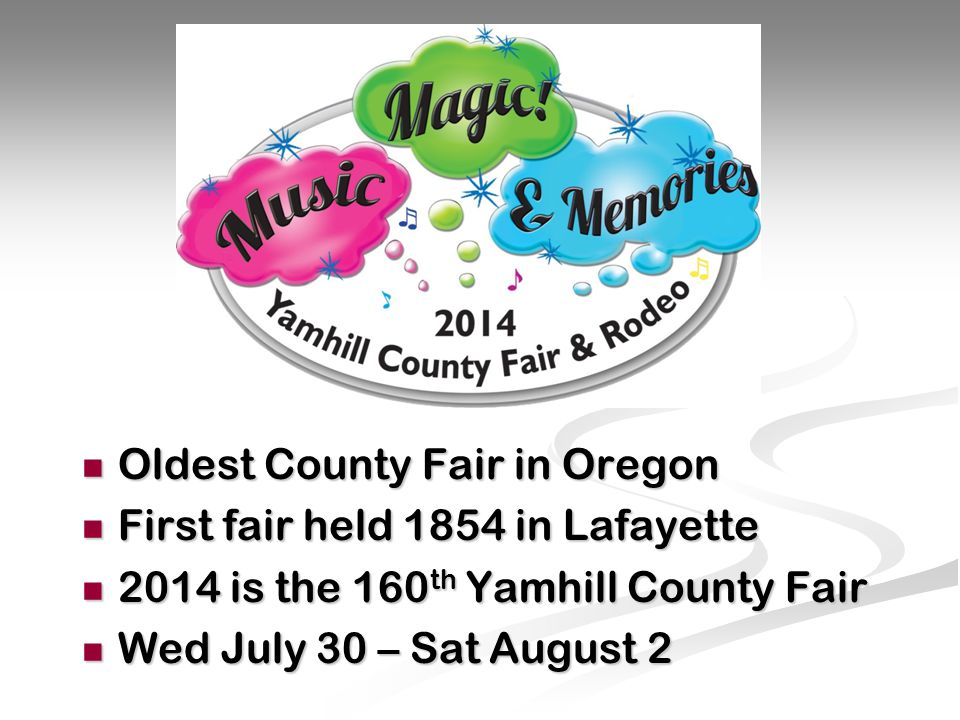 Oldest County Fair in Oregon Oldest County Fair in Oregon First fair held 1854 in Lafayette First fair held 1854 in Lafayette 2014 is the 160 th Yamhill County Fair 2014 is the 160 th Yamhill County Fair Wed July 30 – Sat August 2 Wed July 30 – Sat August 2