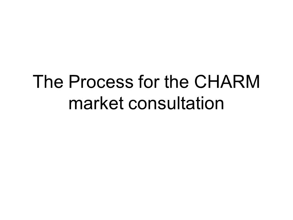 The Process for the CHARM market consultation