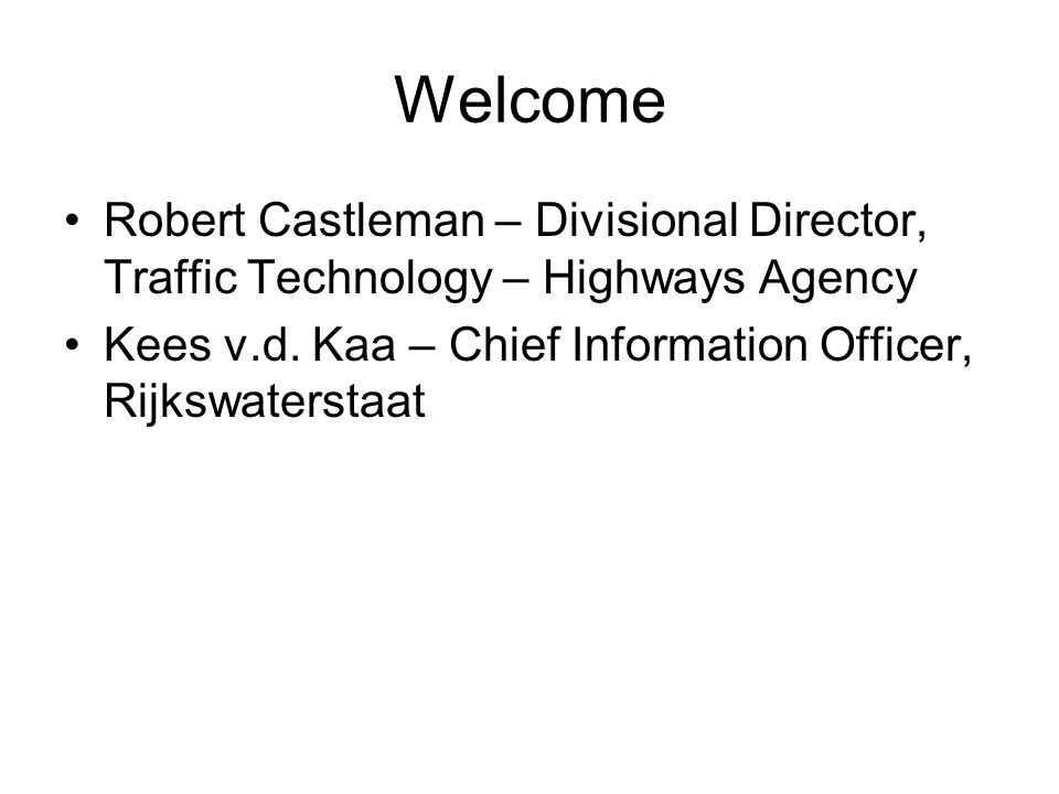 Welcome Robert Castleman – Divisional Director, Traffic Technology – Highways Agency Kees v.d.