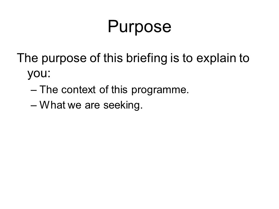 Purpose The purpose of this briefing is to explain to you: –The context of this programme.