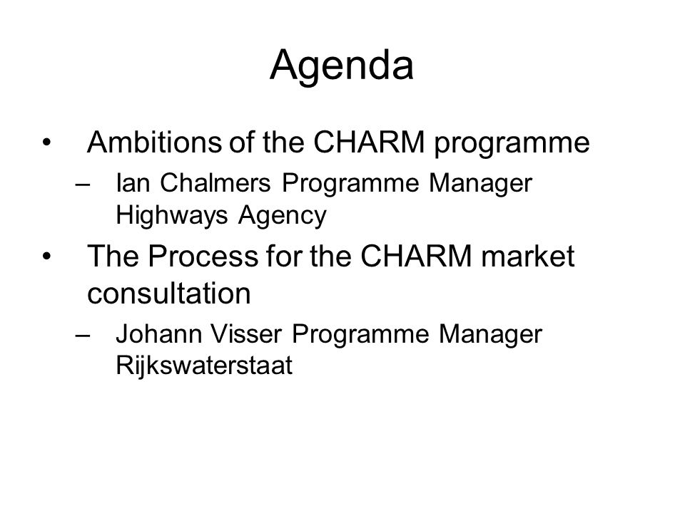 Agenda Ambitions of the CHARM programme –Ian Chalmers Programme Manager Highways Agency The Process for the CHARM market consultation –Johann Visser Programme Manager Rijkswaterstaat
