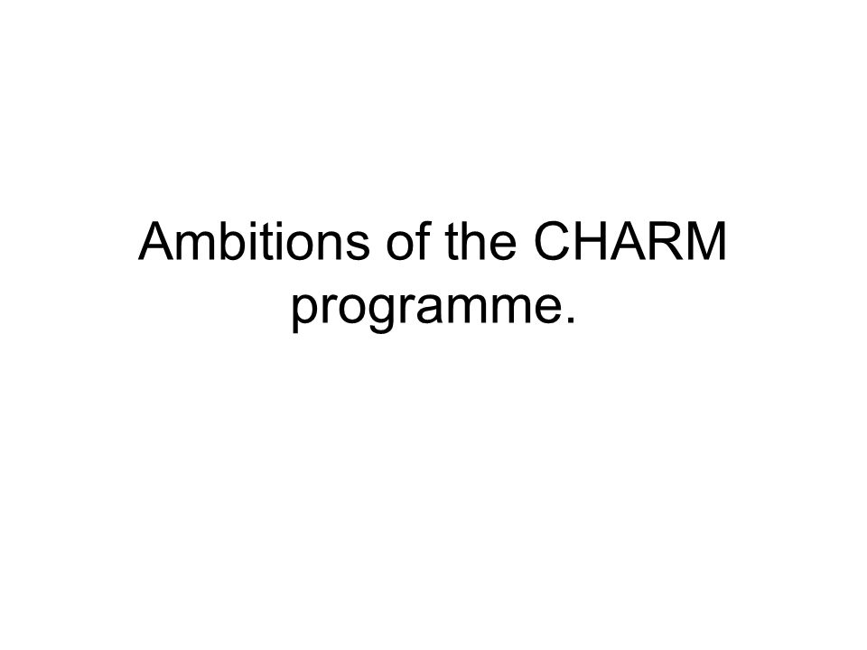 Ambitions of the CHARM programme.