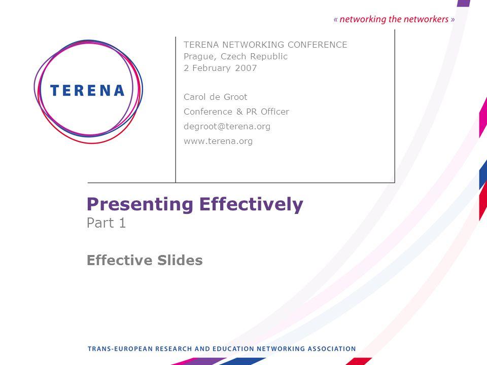 Presenting Effectively Part 1 Effective Slides TERENA NETWORKING CONFERENCE Prague, Czech Republic 2 February 2007 Carol de Groot Conference & PR Officer degroot@terena.org www.terena.org