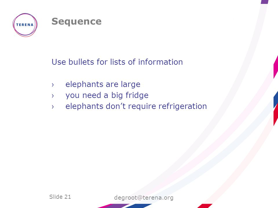 Slide 21 Sequence degroot@terena.org Use bullets for lists of information ›elephants are large ›you need a big fridge ›elephants don't require refrigeration